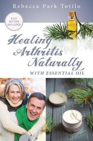Healing Arthritis Naturally with Essential Oil de Rebecca Park Totilo
