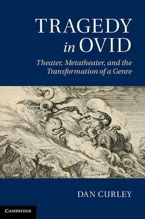 Tragedy in Ovid: Theater, Metatheater, and the Transformation of a Genre de Dan Curley