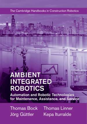 Ambient Integrated Robotics: Automation and Robotic Technologies for Maintenance, Assistance, and Service de Thomas Bock