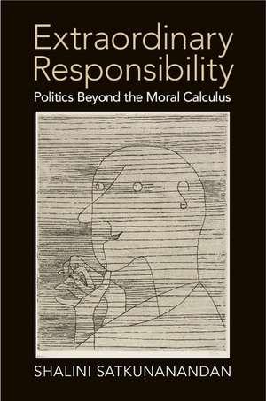 Extraordinary Responsibility: Politics beyond the Moral Calculus de Shalini Satkunanandan