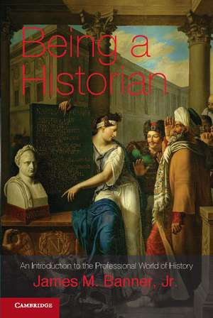 Being a Historian: An Introduction to the Professional World of History de James M. Banner, Jr