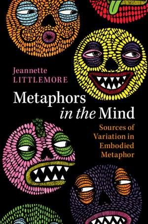Metaphors in the Mind: Sources of Variation in Embodied Metaphor de Jeannette Littlemore