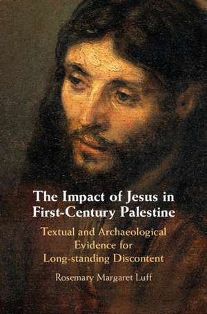 The Impact of Jesus in First-Century Palestine: Textual and Archaeological Evidence for Long-standing Discontent de Rosemary Margaret Luff