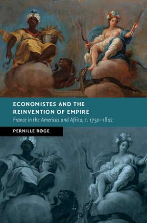 Economistes and the Reinvention of Empire: France in the Americas and Africa, c.1750–1802 de Pernille Røge