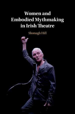 Women and Embodied Mythmaking in Irish Theatre de Shonagh Hill