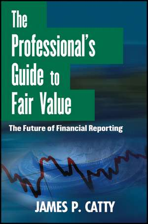 The Professional′s Guide to Fair Value: The Future of Financial Reporting de James P. Catty