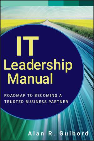 IT Leadership Manual: Roadmap to Becoming a Trusted Business Partner de Alan R. Guibord