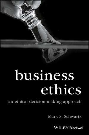 Business Ethics: An Ethical Decision–Making Approach de Mark S. Schwartz
