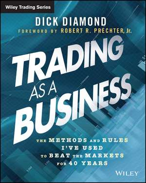 Trading as a Business: The Methods and Rules I′ve Used To Beat the Markets for 40 Years de Dick Diamond
