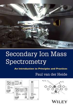 Secondary Ion Mass Spectrometry: An Introduction to Principles and Practices de Paul van der Heide