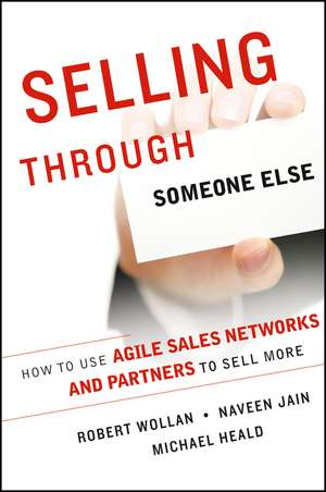 Selling Through Someone Else: How to Use Agile Sales Networks and Partners to Sell More de Robert Wollan