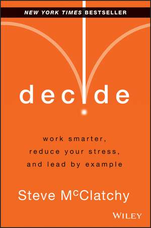 Decide: Work Smarter, Reduce Your Stress, and Lead by Example de Steve McClatchy