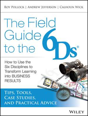 The Field Guide to the 6Ds: How to Use the Six Disciplines to Transform Learning into Business Results de Andy Jefferson