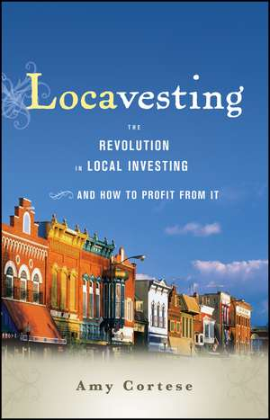 Locavesting: The Revolution in Local Investing and How to Profit From It de Amy Cortese