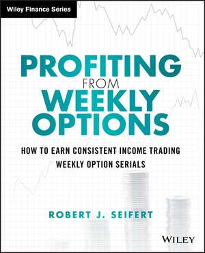 Profiting from Weekly Options: How to Earn Consistent Income Trading Weekly Option Serials de Robert J. Seifert