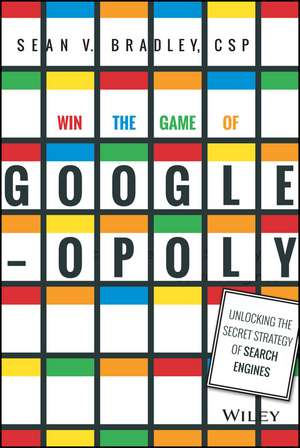 Win the Game of Googleopoly: Unlocking the Secret Strategy of Search Engines de Sean V. Bradley