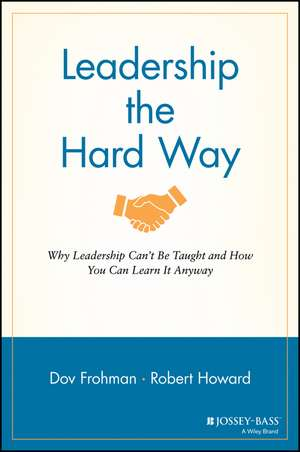 Leadership the Hard Way: Why Leadership Can′t Be Taught and How You Can Learn It Anyway de Dov Frohman
