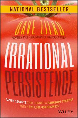 Irrational Persistence: Seven Secrets That Turned a Bankrupt Startup Into a $231,000,000 Business de Dave Zilko