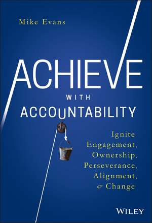 Achieve with Accountability: Ignite Engagement, Ownership, Perseverance, Alignment, and Change de Mike Evans