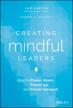 Creating Mindful Leaders: How to Power Down, Power Up, and Power Forward de Joe Burton