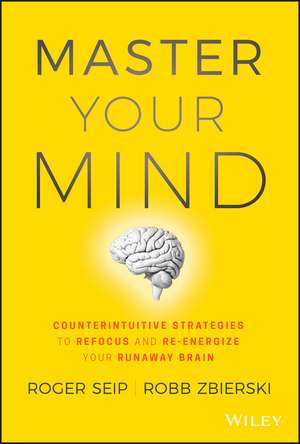 Master Your Mind: Counterintuitive Strategies to Refocus and Re–Energize Your Runaway Brain de Roger Seip