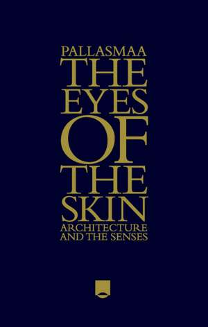 The Eyes of the Skin: Architecture and the Senses de Juhani Pallasmaa