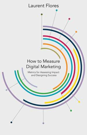 How to Measure Digital Marketing: Metrics for Assessing Impact and Designing Success de L. Flores