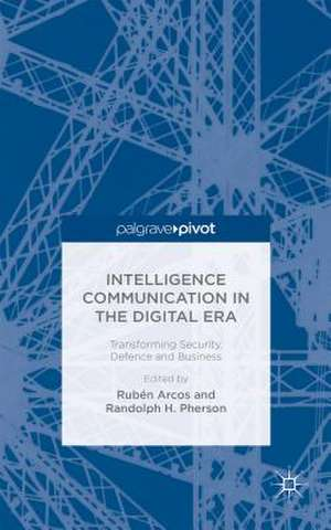 Intelligence Communication in the Digital Era: Transforming Security, Defence and Business de R. Arcos