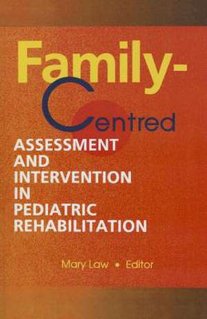 Family-Centred Assessment and Intervention in Pediatric Rehabilitation de Mary C. Law