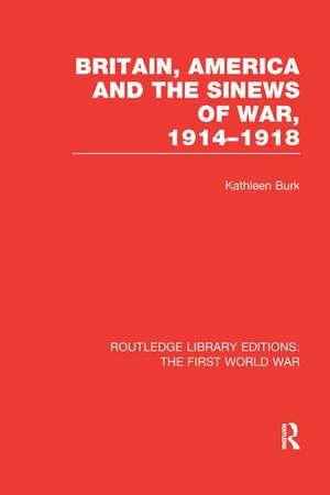 Britain, America and the Sinews of War 1914-1918 (Rle the First World War) de Kathleen Burk