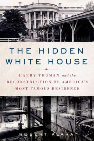 The Hidden White House:  Harry Truman and the Reconstruction of America S Most Famous Residence de Robert Klara