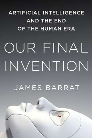 Our Final Invention:  Artificial Intelligence and the End of the Human Era de James Barrat