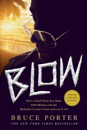 Blow:  How a Small-Town Boy Made $100 Million with the Medellin Cocaine Cartel and Lost It All de Bruce Porter