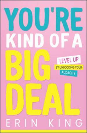 You're Kind of a Big Deal: Level Up by Unlocking Your Audacity de Erin King