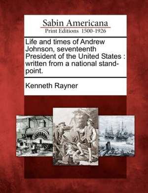 Life and Times of Andrew Johnson, Seventeenth President of the United States: Written from a National Stand-Point. de Kenneth Rayner