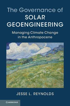 The Governance of Solar Geoengineering: Managing Climate Change in the Anthropocene de Jesse L. Reynolds