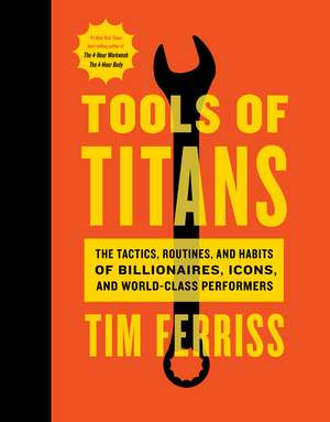 Tools of Titans: The Tactics, Routines, and Habits of Billionaires, Icons, and World-Class Performers de Timothy Ferriss