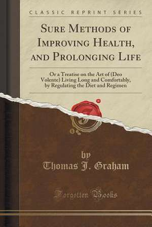 Sure Methods of Improving Health, and Prolonging Life: Or a Treatise on the Art of (Deo Volente) Living Long and Comfortably, by Regulating the Diet a de Thomas J. Graham