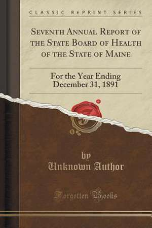 Seventh Annual Report of the State Board of Health of the State of Maine: For the Year Ending December 31, 1891 (Classic Reprint) de Maine State Board Of Health