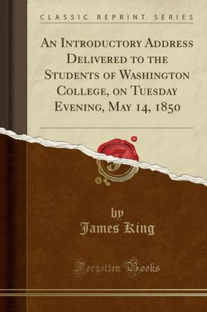 An Introductory Address Delivered to the Students of Washington College, on Tuesday Evening, May 14, 1850 (Classic Reprint) de James King