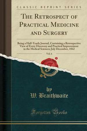 The Retrospect of Practical Medicine and Surgery, Vol. 6: Being a Half-Yearly Journal, Containing a Retrospective View of Every Discovery and Practica