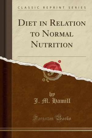 Diet in Relation to Normal Nutrition (Classic Reprint) de J. M. Hamill