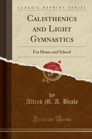 Calisthenics and Light Gymnastics: For Home and School (Classic Reprint) de Alfred M. A. Beale
