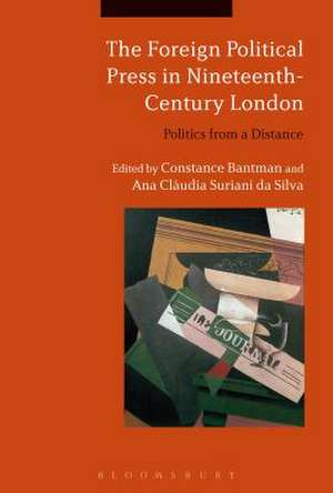 The Foreign Political Press in Nineteenth-Century London: Politics from a Distance de Dr Constance Bantman