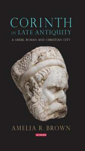 Corinth in Late Antiquity: A Greek, Roman and Christian City de Amelia R. Brown