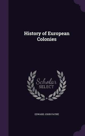 History of European Colonies: History of European Colonies de Edward John Payne