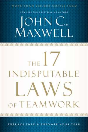 The 17 Indisputable Laws of Teamwork: Embrace Them and Empower Your Team de John C. Maxwell