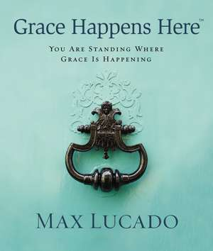 Grace Happens Here: You Are Standing Where Grace is Happening de Max Lucado