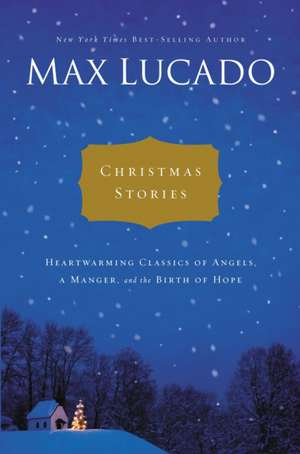 Christmas Stories: Heartwarming Classics of Angels, a Manger, and the Birth of Hope de Max Lucado
