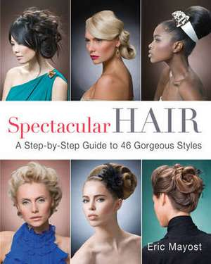 Spectacular Hair:  A Step-By-Step Guide to 46 Gorgeous Styles de Eric Mayost